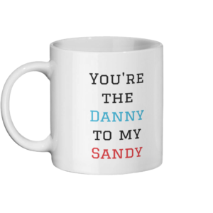 You're the Danny to my Sandy Mug Left-side
