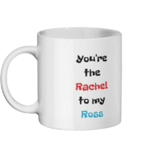 You're the Rachel to my Ross Mug Left-side